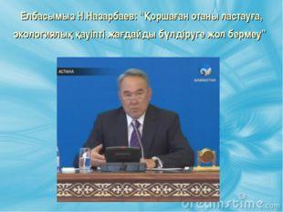 """Елбасымыз Н.Назарбаев: """"Қоршаған отаны ластауға, экологиялық қауіпті жағдайды"""