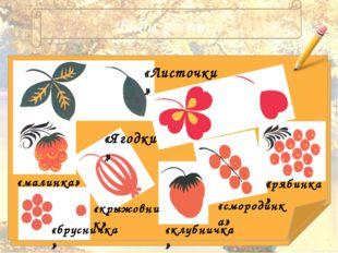Виды росписи «Листочки» «Ягодки» «малинка» «брусничка» «смородинка» «рябинка