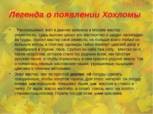 Легенда о появлении Хохломы . Рассказывают, жил в давние времена в Москве мас