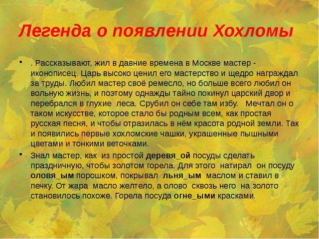 Легенда о появлении Хохломы . Рассказывают, жил в давние времена в Москве мас...