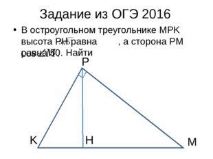 Задание из ОГЭ 2016 В остроугольном треугольнике MPK высота PH равна , а стор