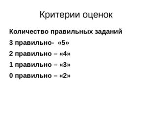 Критерии оценок Количество правильных заданий 3 правильно- «5» 2 правильно –