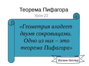 Теорема Пифагора Урок 22 Иоганн Кеплер «Геометрия владеет двумя сокровищами.