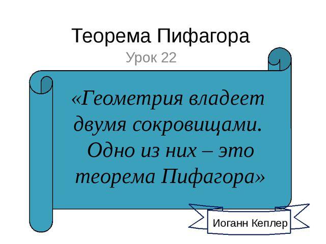 Теорема Пифагора Урок 22 Иоганн Кеплер «Геометрия владеет двумя сокровищами....