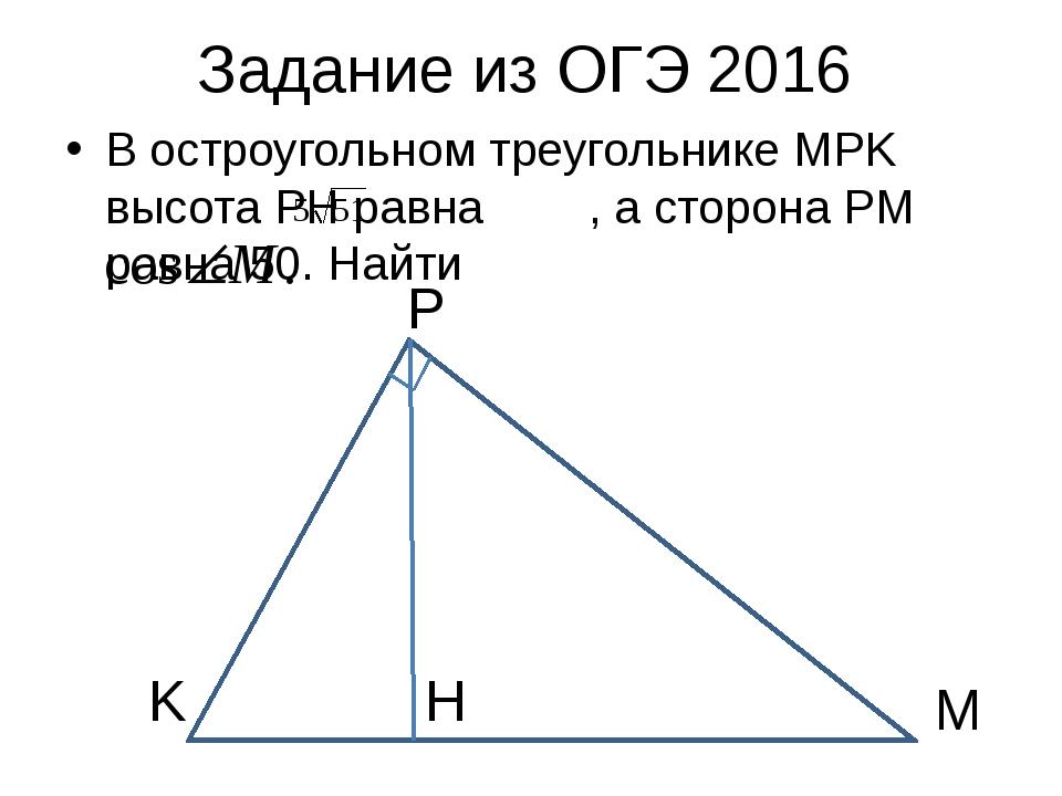 Задание из ОГЭ 2016 В остроугольном треугольнике MPK высота PH равна , а стор...