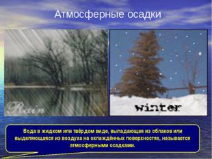 Атмосферные осадки Вода в жидком или твёрдом виде, выпадающая из облаков или
