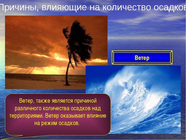 Причины, влияющие на количество осадков Ветер Ветер, также является причиной...