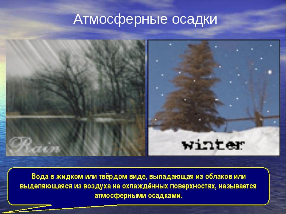 Атмосферные осадки Вода в жидком или твёрдом виде, выпадающая из облаков или...