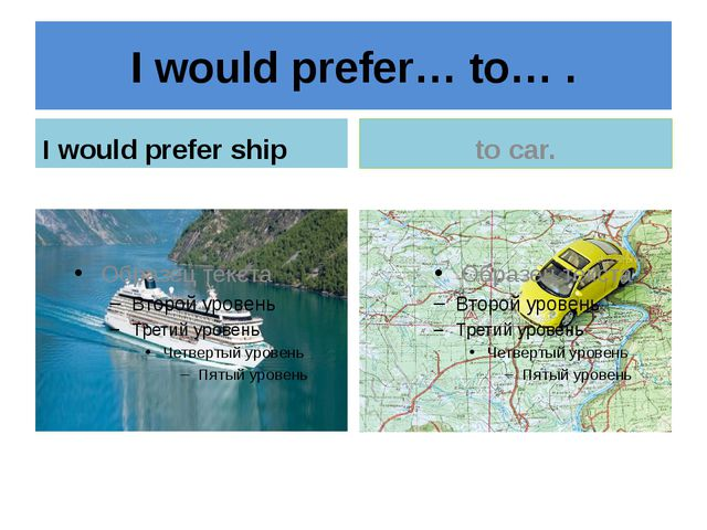 I would prefer… to… . I would prefer ship to car.