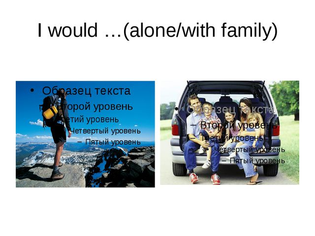I would …(alone/with family)