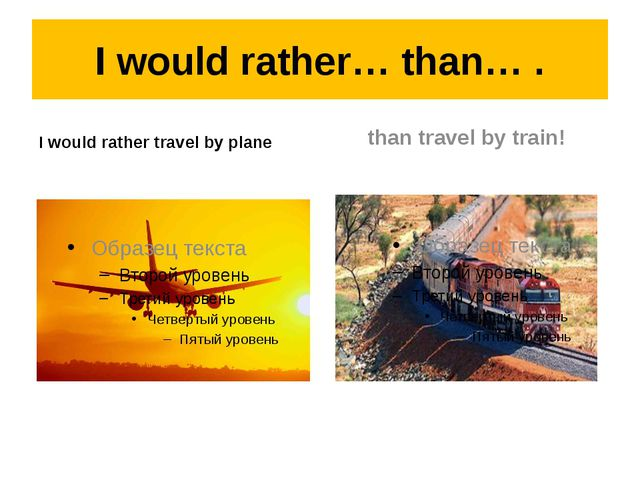 I would rather… than… . I would rather travel by plane than travel by train!
