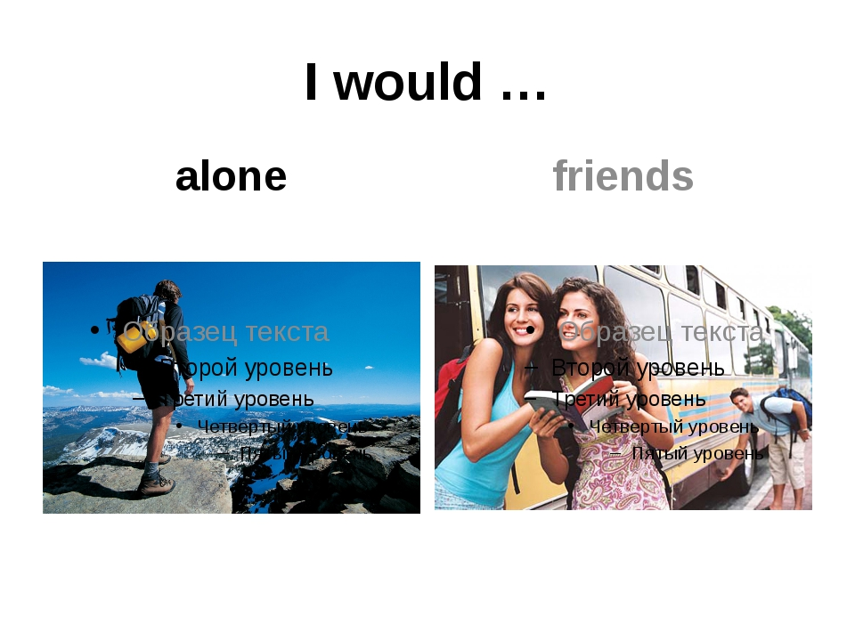 I would … alone friends