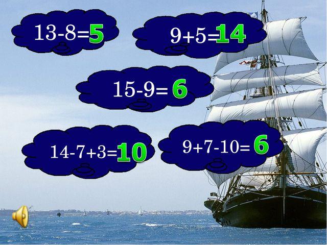 13-8= 9+5= 15-9= 9+7-10= 14-7+3=