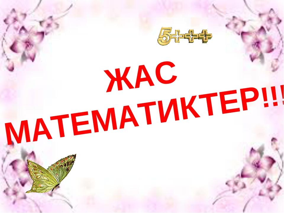 ЖАС МАТЕМАТИКТЕР!!!