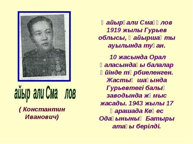 ( Константин Иванович) Қайырғали Смағұлов 1919 жылы Гурьев облысы, Қайыршақты...