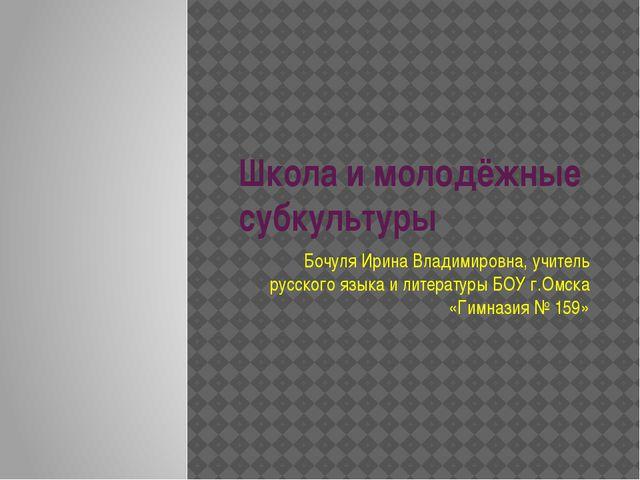 Школа и молодёжные субкультуры Бочуля Ирина Владимировна, учитель русского яз...