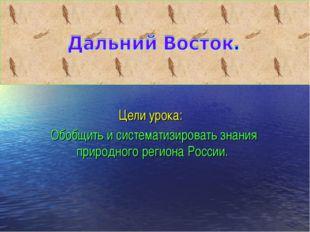 Цели урока: Обобщить и систематизировать знания природного региона России.