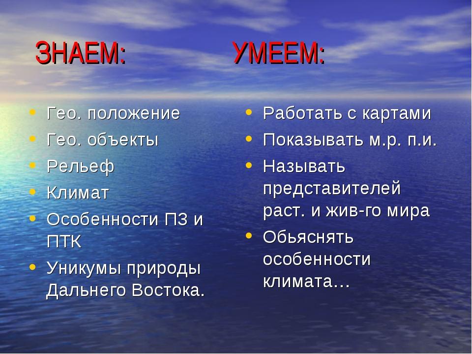 ЗНАЕМ: УМЕЕМ: Гео. положение Гео. объекты Рельеф Климат Особенности ПЗ и ПТК...