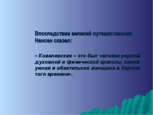 Впоследствии великий путешественник Нансен сказал: « Ковалевская – это был че