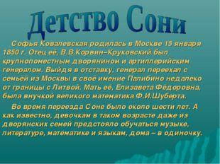 Софья Ковалевская родилась в Москве 15 января 1850 г. Отец её, В.В.Корвин–Кру