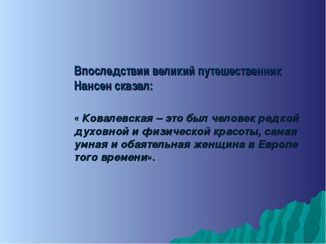 Впоследствии великий путешественник Нансен сказал: « Ковалевская – это был че...