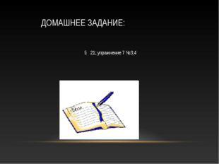 ДОМАШНЕЕ ЗАДАНИЕ: § 21; упражнение 7 №3;4