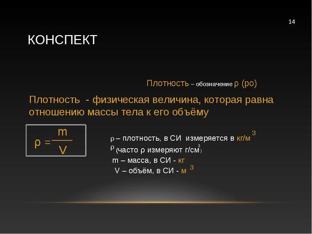 КОНСПЕКТ Плотность – обозначение ρ (ро) Плотность - физическая величина, кот...