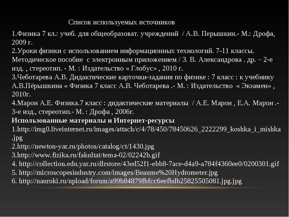 Список используемых источников 1.Физика 7 кл.: учеб. для общеобразоват. учреж...