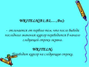 WRITELN(B1,B2,…,Bn); - отличается от первого тем, что после вывода последнего