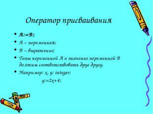 Оператор присваивания А:=В; А – переменная; В – выражение; Типы переменной А