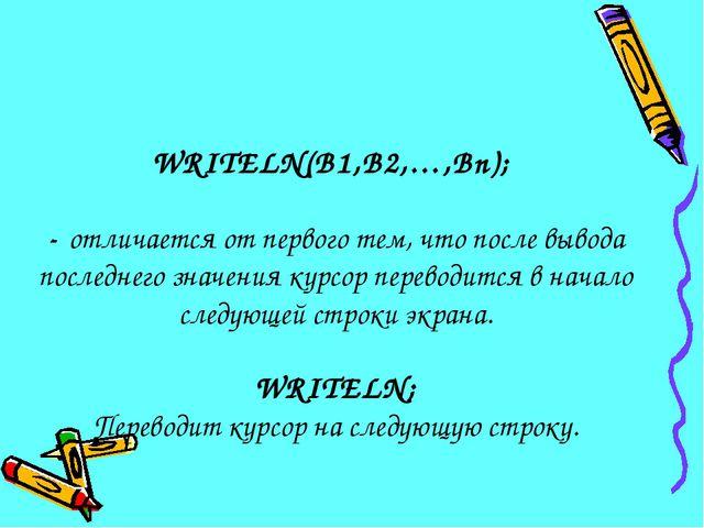 WRITELN(B1,B2,…,Bn); - отличается от первого тем, что после вывода последнего...