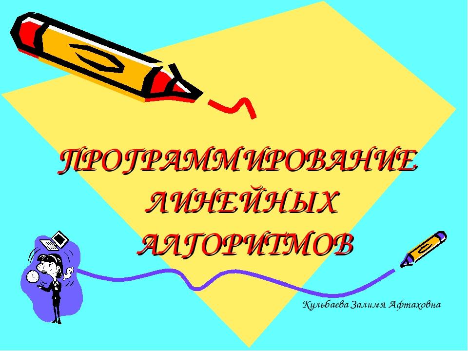 ПРОГРАММИРОВАНИЕ ЛИНЕЙНЫХ АЛГОРИТМОВ Кульбаева Залимя Афтаховна