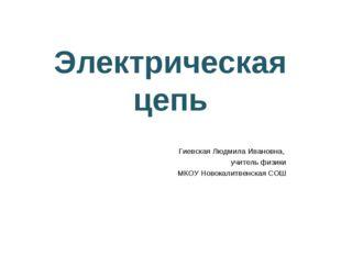 Электрическая цепь Гиевская Людмила Ивановна, учитель физики МКОУ Новокалитве