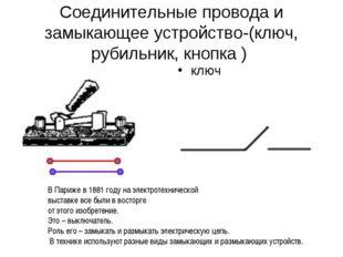 Соединительные провода и замыкающее устройство-(ключ, рубильник, кнопка ) клю