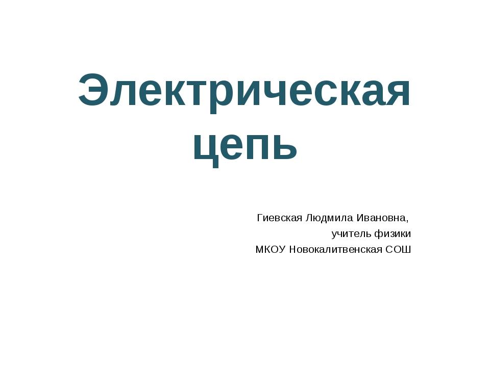 Электрическая цепь Гиевская Людмила Ивановна, учитель физики МКОУ Новокалитве...