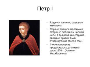 Петр I Родился крепким, здоровым малышом. Первые три года маленький Петр был