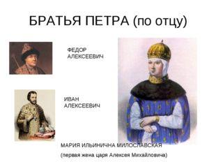 БРАТЬЯ ПЕТРА (по отцу) ФЕДОР АЛЕКСЕЕВИЧ ИВАН АЛЕКСЕЕВИЧ МАРИЯ ИЛЬИНИЧНА МИЛОС