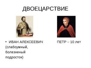 ДВОЕЦАРСТВИЕ ИВАН АЛЕКСЕЕВИЧ ПЕТР – 10 лет (слабоумный, болезненый подросток)
