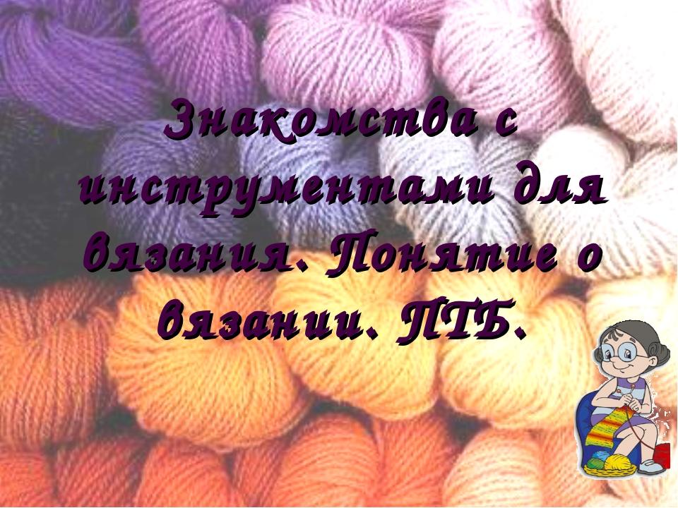 Знакомства с инструментами для вязания. Понятие о вязании. ПТБ.