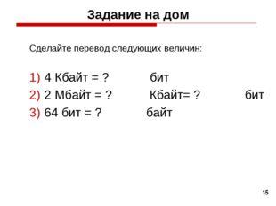 * Задание на дом Сделайте перевод следующих величин: 4 Кбайт = ? бит 2 Мбайт