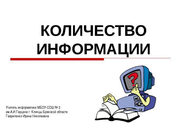 КОЛИЧЕСТВО ИНФОРМАЦИИ Учитель информатики МБОУ-СОШ № 2 им.А.И.Герцена г. Клин...