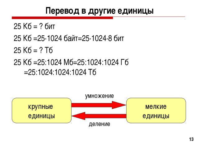 * Перевод в другие единицы 25 Кб = ? бит 25 Кб =25·1024 байт=25·1024·8 бит 25...