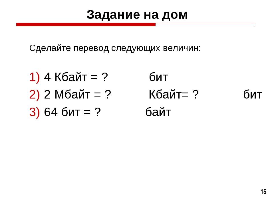 * Задание на дом Сделайте перевод следующих величин: 4 Кбайт = ? бит 2 Мбайт...
