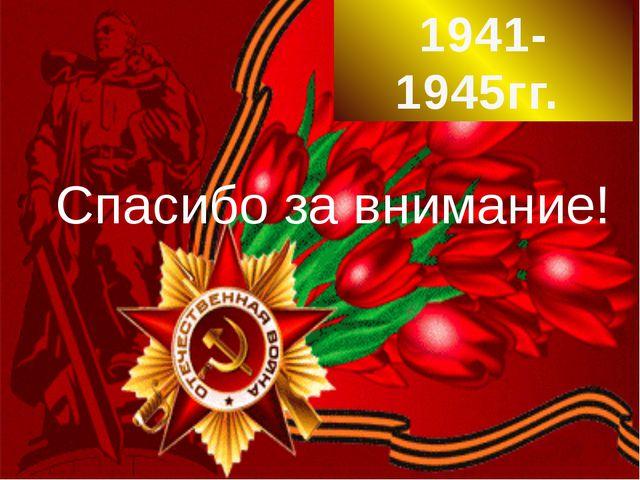 Спасибо за внимание! 1941-1945гг.