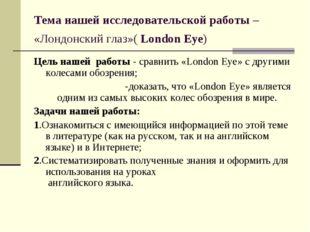 Тема нашей исследовательской работы – «Лондонский глаз»( London Eye) Цель наш