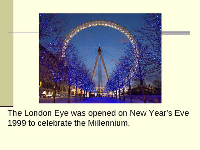The London Eye was opened on New Year's Eve 1999 to celebrate the Millennium.