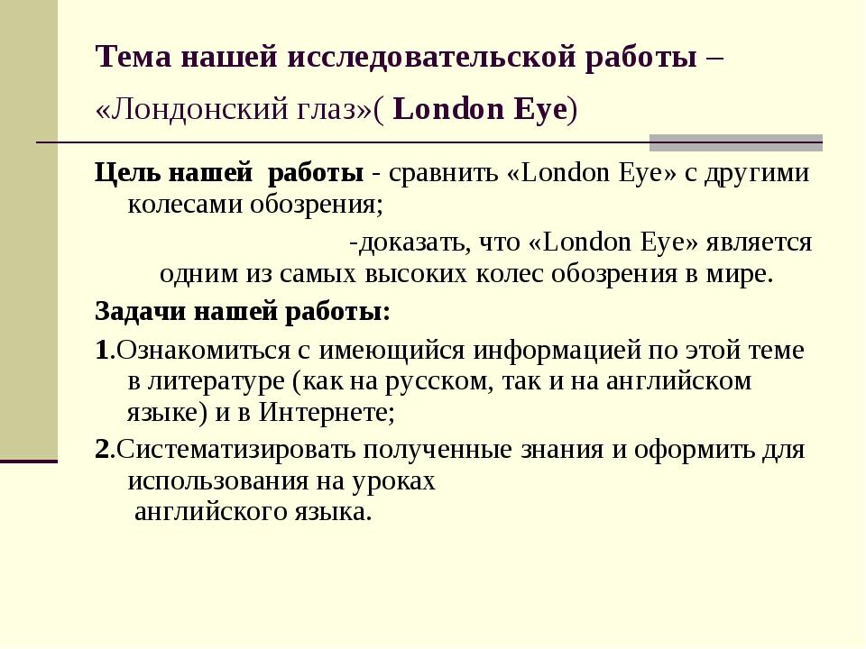 Тема нашей исследовательской работы – «Лондонский глаз»( London Eye) Цель наш...