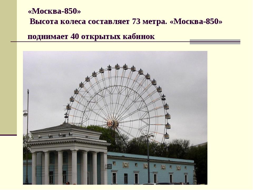 «Москва-850» Высота колеса составляет 73 метра. «Москва-850» поднимает 40 отк...