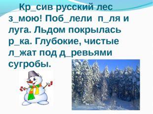 Кр_сив русский лес з_мою! Поб_лели п_ля и луга. Льдом покрылась р_ка. Глубок