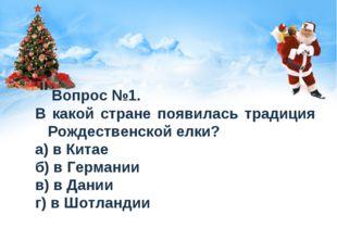 Вопрос №1. В какой стране появилась традиция Рождественской елки? а) в Китае